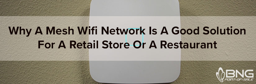 Why-A-Mesh-Wifi-Network-Is-A-Good-Solution-For-a-Retail-Store-Or-A-Restaurant_BNG-Point-of-Sale_Fargo-ND